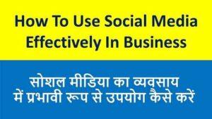 सोशल मीडिया का व्यवसाय में प्रभावी रूप से उपयोग कैसे करें | How To Use Social Media Effectively In Business