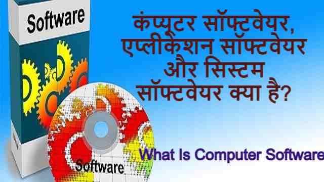 कंप्यूटर सॉफ्टवेयर, एप्लीकेशन सॉफ्टवेयर और सिस्टम सॉफ्टवेयर क्या है? | What Is Computer Software – Best Information in Hindi